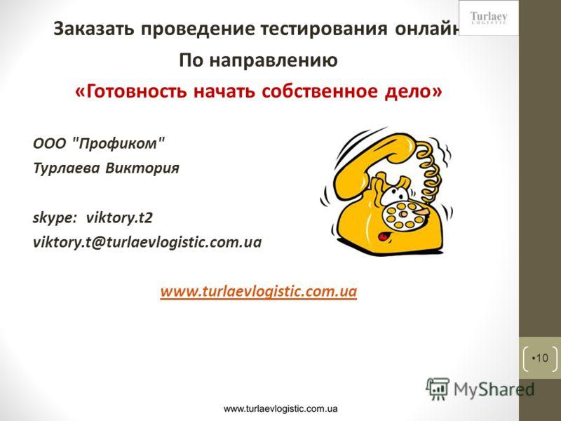 Заказать проведение тестирования онлайн По направлению «Готовность начать собственное дело» ООО Профиком Турлаева Виктория skype: viktory.t2 viktory.t@turlaevlogistic.com.ua www.turlaevlogistic.com.ua 10
