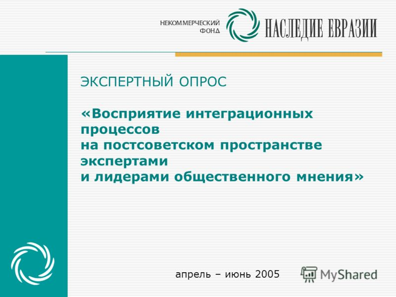 ЭКСПЕРТНЫЙ ОПРОС «Восприятие интеграционных процессов на постсоветском пространстве экспертами и лидерами общественного мнения» апрель – июнь 2005