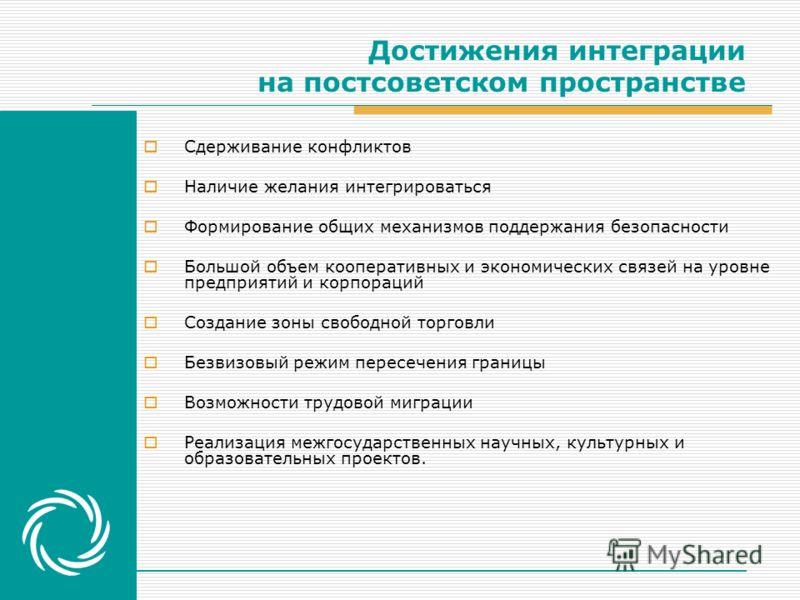 Достижения интеграции на постсоветском пространстве Сдерживание конфликтов Наличие желания интегрироваться Формирование общих механизмов поддержания безопасности Большой объем кооперативных и экономических связей на уровне предприятий и корпораций Со