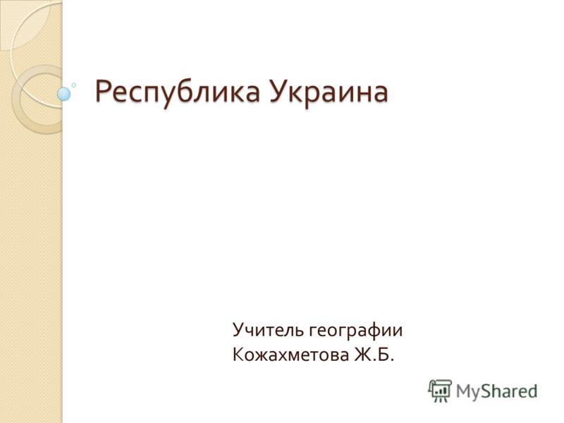 Республика Украина Учитель географии Кожахметова Ж. Б.