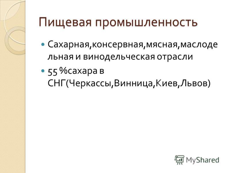 Пищевая промышленность Сахарная, консервная, мясная, маслоде льная и винодельческая отрасли 55 % сахара в СНГ ( Черкассы, Винница, Киев, Львов )