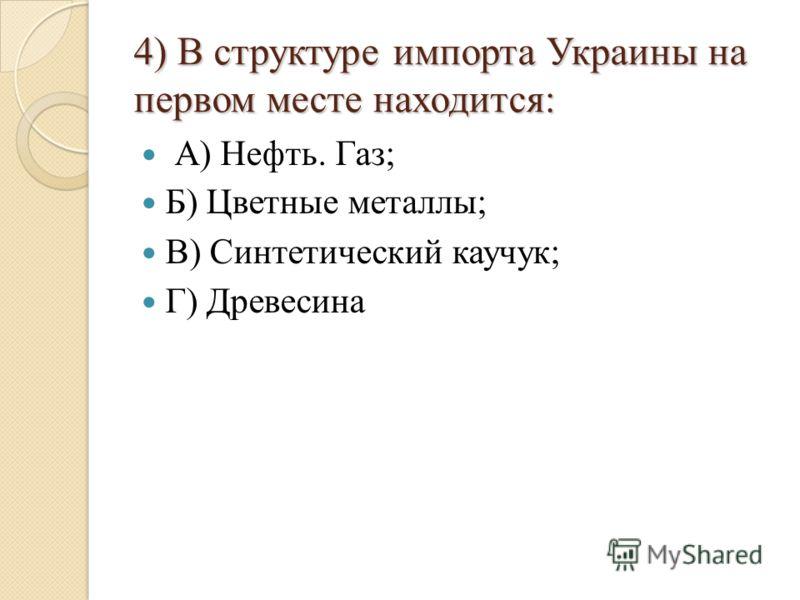 4) В структуре импорта Украины на первом месте находится: А) Нефть. Газ; Б) Цветные металлы; В) Синтетический каучук; Г) Древесина