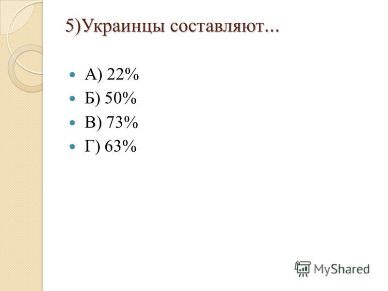 5)Украинцы составляют … А) 22% Б) 50% В) 73% Г) 63%