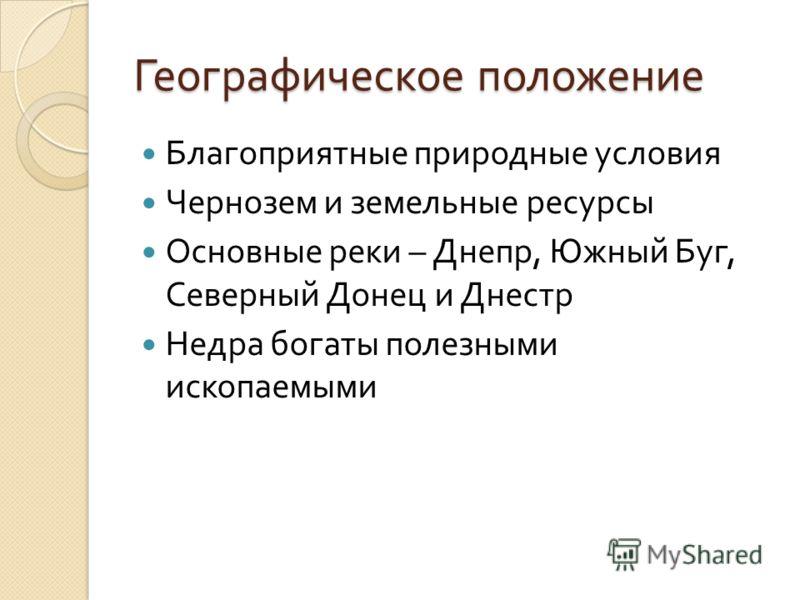 Географическое положение Благоприятные природные условия Чернозем и земельные ресурсы Основные реки – Днепр, Южный Буг, Северный Донец и Днестр Недра богаты полезными ископаемыми