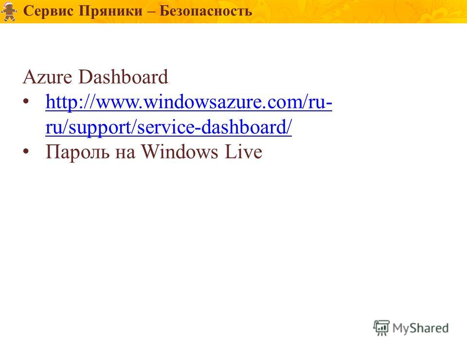Сервис Пряники – Безопасность Azure Dashboard http://www.windowsazure.com/ru- ru/support/service-dashboard/ http://www.windowsazure.com/ru- ru/support/service-dashboard/ Пароль на Windows Live
