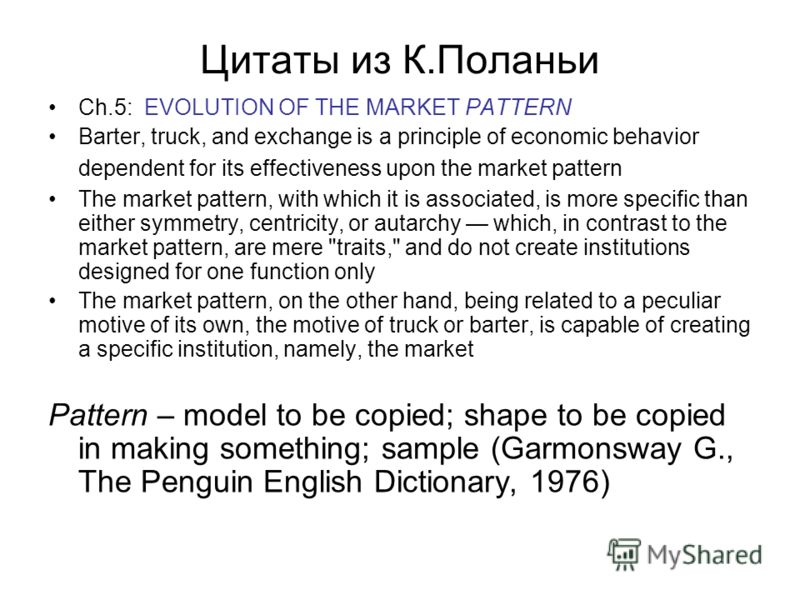 Цитаты из К.Поланьи Ch.5: EVOLUTION OF THE MARKET PATTERN Barter, truck, and exchange is a principle of economic behavior dependent for its effectiveness upon the market pattern The market pattern, with which it is associated, is more specific than e