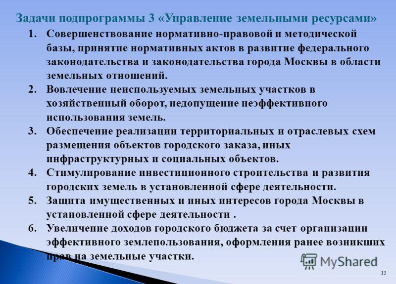 13 Задачи подпрограммы 3 «Управление земельными ресурсами» 1.Совершенствование нормативно-правовой и методической базы, принятие нормативных актов в развитие федерального законодательства и законодательства города Москвы в области земельных отношений