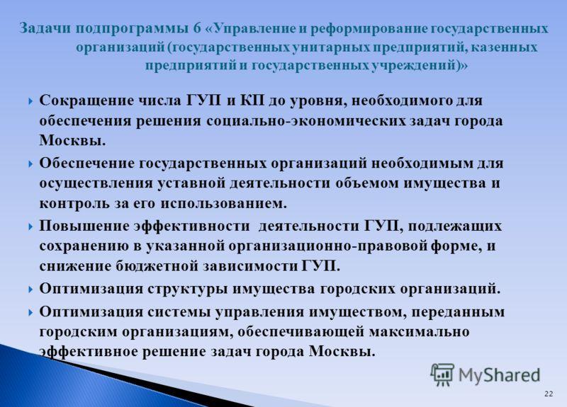 22 Сокращение числа ГУП и КП до уровня, необходимого для обеспечения решения социально-экономических задач города Москвы. Обеспечение государственных организаций необходимым для осуществления уставной деятельности объемом имущества и контроль за его