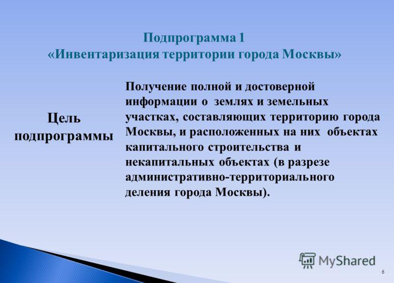 6 Цель подпрограммы Получение полной и достоверной информации о землях и земельных участках, составляющих территорию города Москвы, и расположенных на них объектах капитального строительства и некапитальных объектах (в разрезе административно-террито