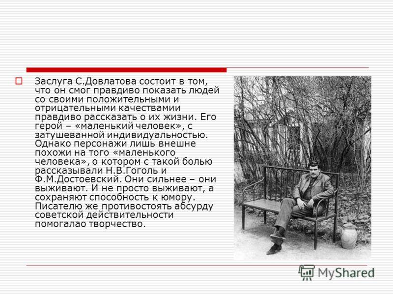 Заслуга С.Довлатова состоит в том, что он смог правдиво показать людей со своими положительными и отрицательными качествамии правдиво рассказать о их жизни. Его герой – «маленький человек», с затушеванной индивидуальностью. Однако персонажи лишь внеш