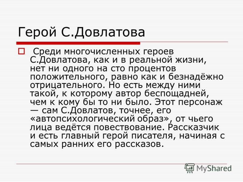 Герой С.Довлатова Среди многочисленных героев С.Довлатова, как и в реальной жизни, нет ни одного на сто процентов положительного, равно как и безнадёжно отрицательного. Но есть между ними такой, к которому автор беспощадней, чем к кому бы то ни было.