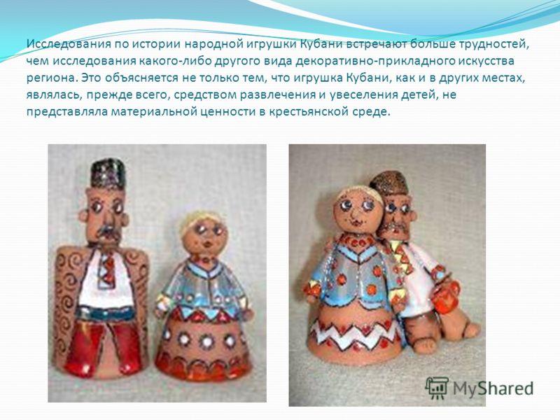 Исследования по истории народной игрушки Кубани встречают больше трудностей, чем исследования какого-либо другого вида декоративно-прикладного искусства региона. Это объясняется не только тем, что игрушка Кубани, как и в других местах, являлась, преж