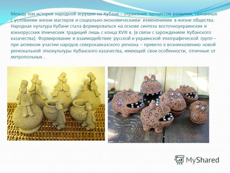 Между тем история народной игрушки на Кубани – отражение процессов развития, связанных с условиями жизни мастеров и социально-экономическими изменениями в жизни общества. Народная культура Кубани стала формироваться на основе синтеза восточноукраинск