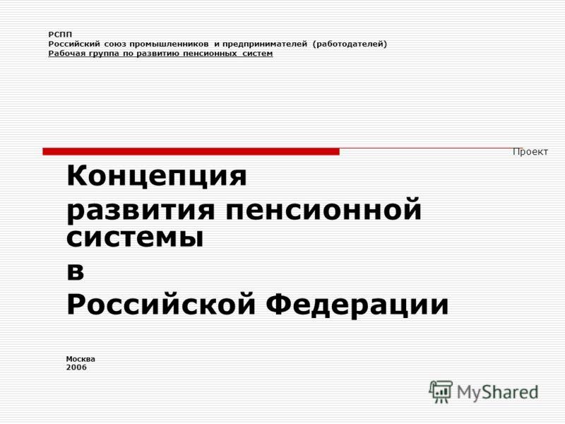 РСПП Российский союз промышленников и предпринимателей (работодателей) Рабочая группа по развитию пенсионных систем Проект Концепция развития пенсионной системы в Российской Федерации Москва 2006
