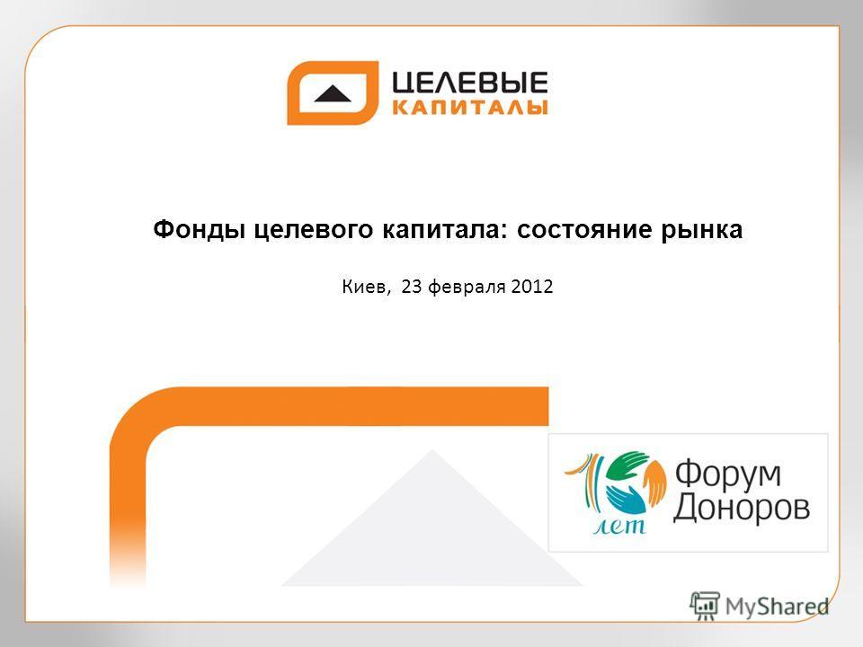 Фонды целевого капитала: состояние рынка Киев, 23 февраля 2012
