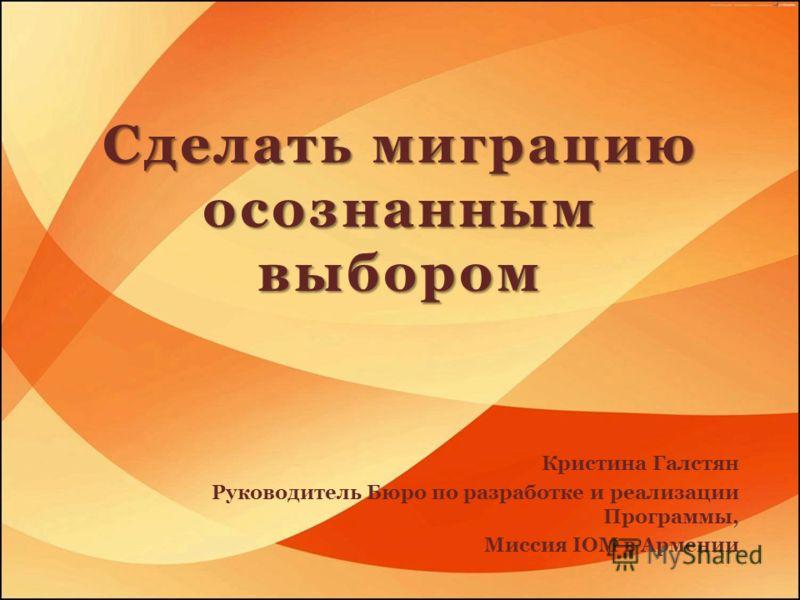 Сделать миграцию осознанным выбором Кристина Галстян Руководитель Бюро по разработке и реализации Программы, Миссия IOM в Армении