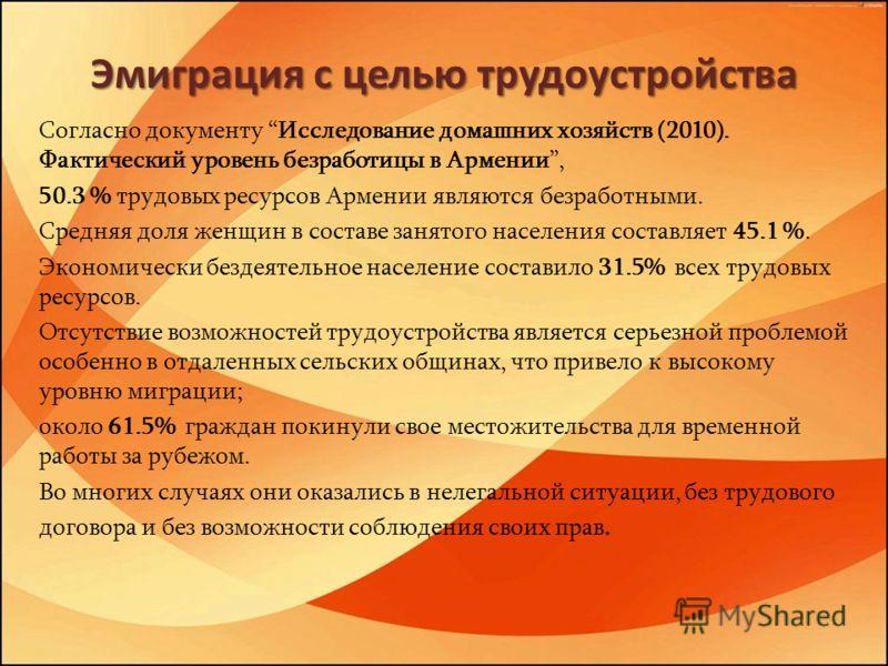 Эмиграция с целью трудоустройства Согласно документу Исследование домашних хозяйств (2010). Фактический уровень безработицы в Армении, 50.3 % трудовых ресурсов Армении являются безработными. Средняя доля женщин в составе занятого населения составляет