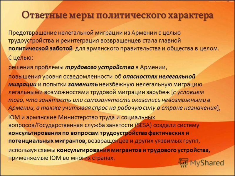 Ответные меры политического характера Предотвращение нелегальной миграции из Армении с целью трудоустройства и реинтеграция возвращенцев стала главной политической заботой для армянского правительства и общества в целом. С целью: решения проблемы тру