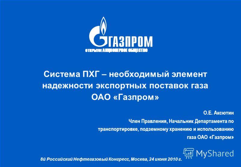 ОТКРЫТОЕ АКЦИОНЕРНОЕ ОБЩЕСТВО Система ПХГ – необходимый элемент надежности экспортных поставок газа ОАО «Газпром» О.Е. Аксютин Член Правления, Начальник Департамента по транспортировке, подземному хранению и использованию газа ОАО «Газпром» 8й Россий