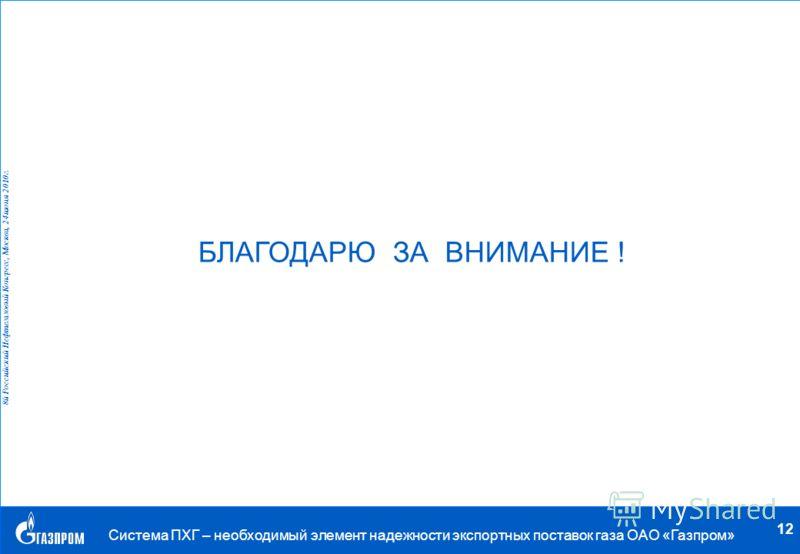 . 8й Российский Нефтегазовый Конгресс, Москва, 24 июня 2010 г. Система ПХГ – необходимый элемент надежности экспортных поставок газа ОАО «Газпром» 12 БЛАГОДАРЮ ЗА ВНИМАНИЕ !