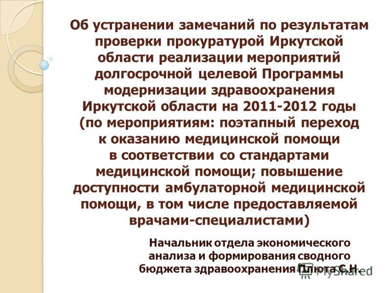 Об устранении замечаний по результатам проверки прокуратурой Иркутской области реализации мероприятий долгосрочной целевой Программы модернизации здравоохранения Иркутской области на 2011-2012 годы (по мероприятиям: поэтапный переход к оказанию медиц