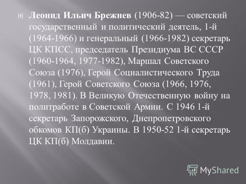 Леонид Ильич Брежнев (1906-82) советский государственный и политический деятель, 1- й (1964-1966) и генеральный (1966-1982) секретарь ЦК КПСС, председатель Президиума ВС СССР (1960-1964, 1977-1982), Маршал Советского Союза (1976), Герой Социалистичес