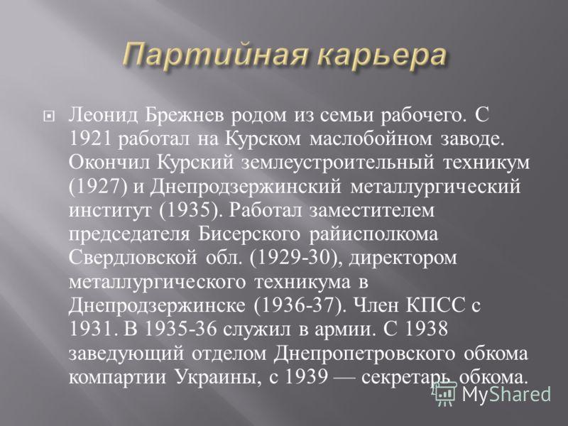 Леонид Брежнев родом из семьи рабочего. С 1921 работал на Курском маслобойном заводе. Окончил Курский землеустроительный техникум (1927) и Днепродзержинский металлургический институт (1935). Работал заместителем председателя Бисерского райисполкома С
