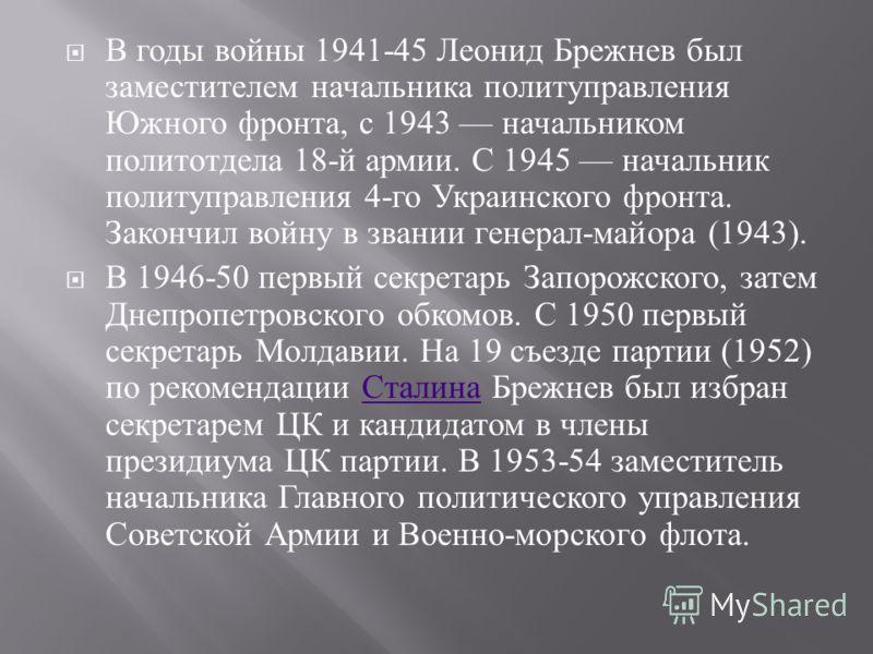 В годы войны 1941-45 Леонид Брежнев был заместителем начальника политуправления Южного фронта, с 1943 начальником политотдела 18- й армии. С 1945 начальник политуправления 4- го Украинского фронта. Закончил войну в звании генерал - майора (1943). В 1