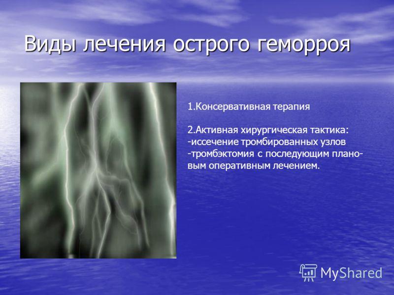 Виды лечения острого геморроя 1.Консервативная терапия 2.Активная хирургическая тактика: -иссечение тромбированных узлов -тромбэктомия с последующим плано- вым оперативным лечением.