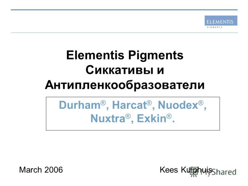 Elementis Pigments Сиккативы и Антипленкообразователи Durham ®, Harcat ®, Nuodex ®, Nuxtra ®, Exkin ®. March 2006Kees Kuiphuis