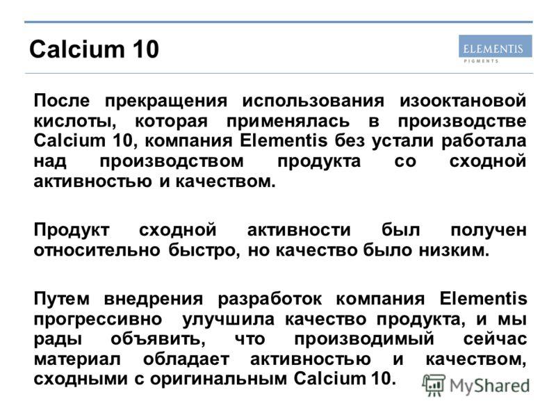 Calcium 10 После прекращения использования изооктановой кислоты, которая применялась в производстве Calcium 10, компания Elementis без устали работала над производством продукта со сходной активностью и качеством. Продукт сходной активности был получ