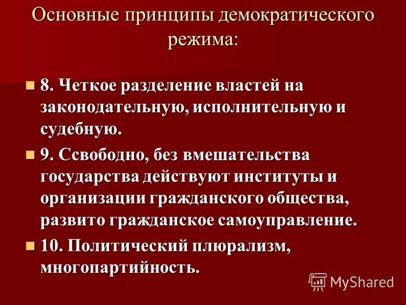 Основные принципы демократического режима: 8. Четкое разделение властей на законодательную, исполнительную и судебную. 8. Четкое разделение властей на законодательную, исполнительную и судебную. 9. Ссвободно, без вмешательства государства действуют и