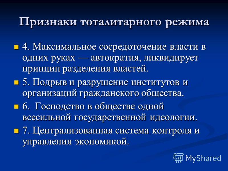 Признаки тоталитарного режима 4. Максимальное сосредоточение власти в одних руках автократия, ликвидирует принцип разделения властей. 4. Максимальное сосредоточение власти в одних руках автократия, ликвидирует принцип разделения властей. 5. Подрыв и