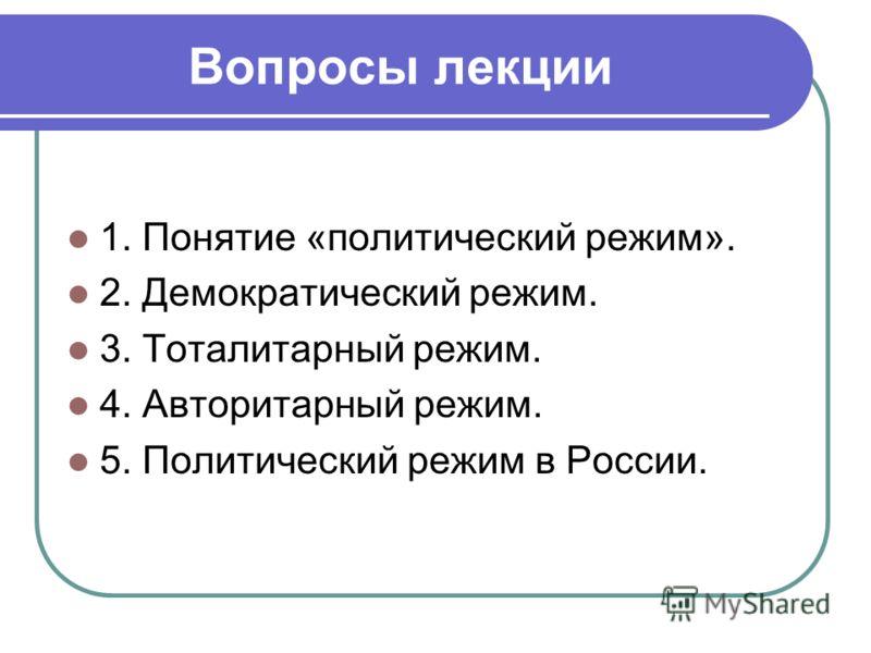 Вопросы лекции 1. Понятие «политический режим». 2. Демократический режим. 3. Тоталитарный режим. 4. Авторитарный режим. 5. Политический режим в России.