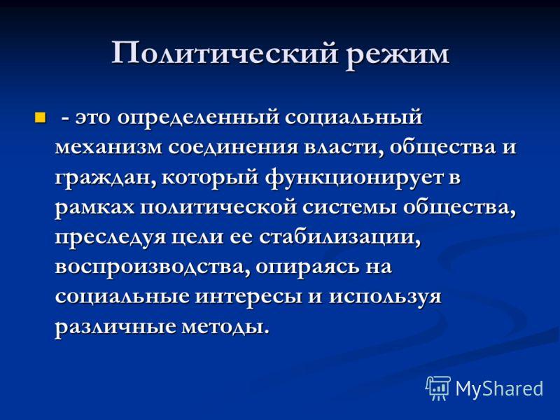 Политический режим - это определенный социальный механизм соединения власти, общества и граждан, который функционирует в рамках политической системы общества, преследуя цели ее стабилизации, воспроизводства, опираясь на социальные интересы и использу