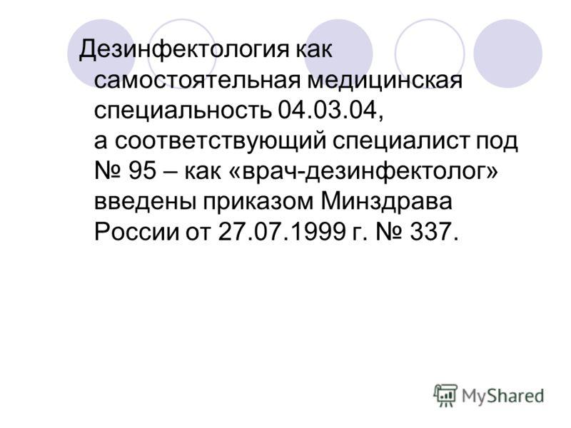 Дезинфектология как самостоятельная медицинская специальность 04.03.04, а соответствующий специалист под 95 – как «врач-дезинфектолог» введены приказом Минздрава России от 27.07.1999 г. 337.