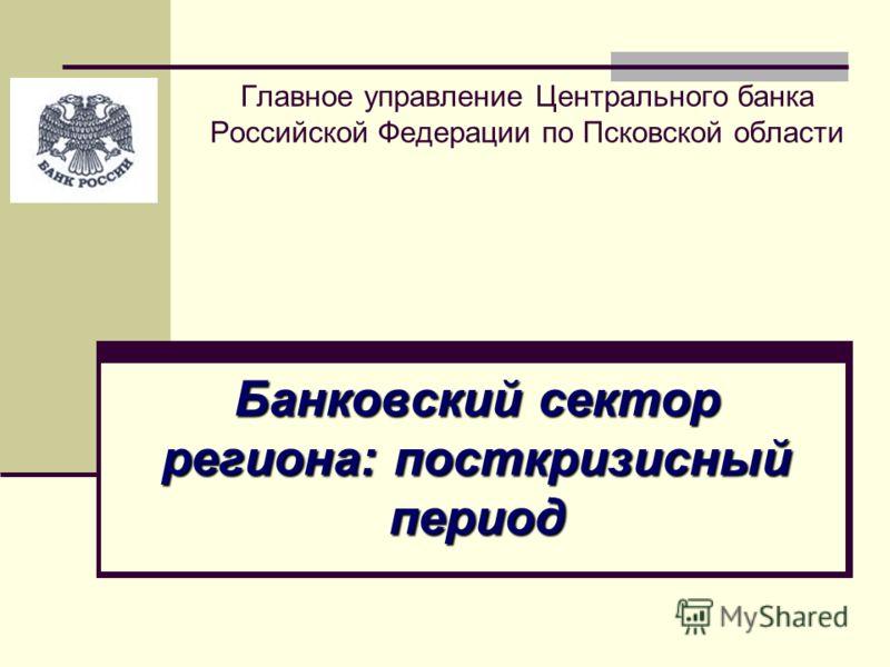 Главное управление Центрального банка Российской Федерации по Псковской области Банковский сектор региона: посткризисный период