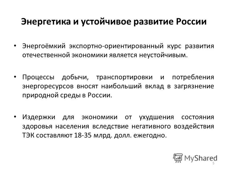 Энергетика и устойчивое развитие России Энергоёмкий экспортно-ориентированный курс развития отечественной экономики является неустойчивым. Процессы добычи, транспортировки и потребления энергоресурсов вносят наибольший вклад в загрязнение природной с