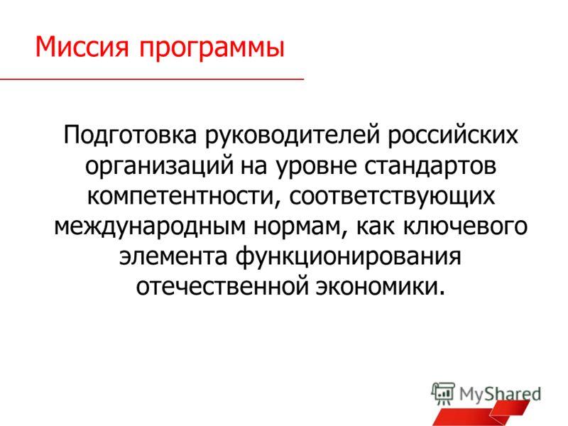 Миссия программы Подготовка руководителей российских организаций на уровне стандартов компетентности, соответствующих международным нормам, как ключевого элемента функционирования отечественной экономики.