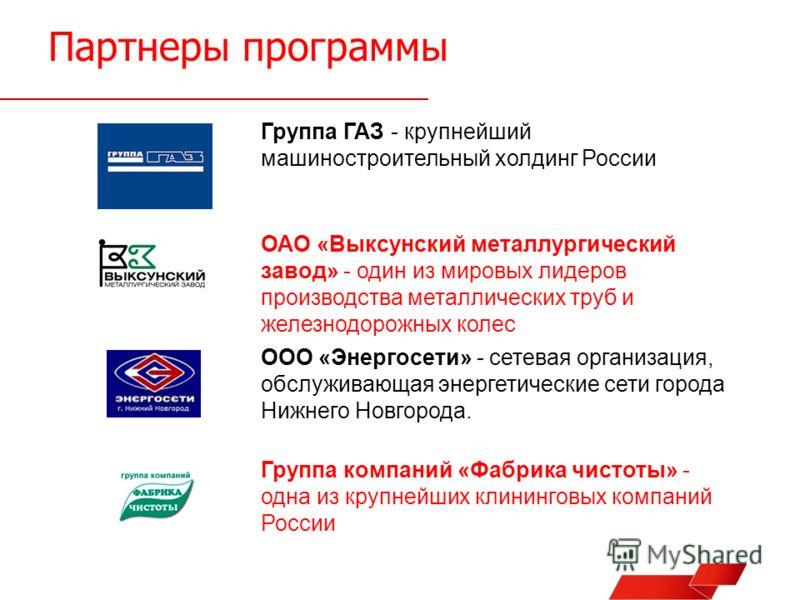 Партнеры программы Группа ГАЗ - крупнейший машиностроительный холдинг России ОАО «Выксунский металлургический завод» - один из мировых лидеров производства металлических труб и железнодорожных колес ООО «Энергосети» - сетевая организация, обслуживающ