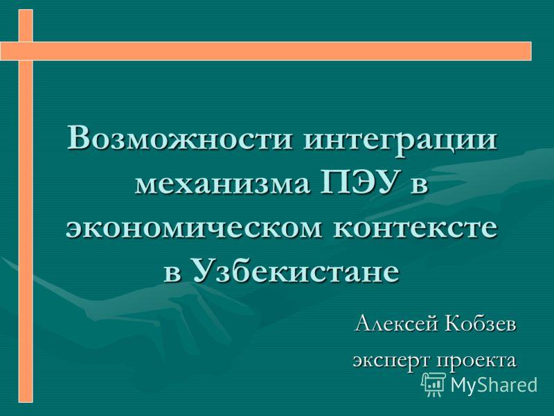 Возможности интеграции механизма ПЭУ в экономическом контексте в Узбекистане Алексей Кобзев эксперт проекта