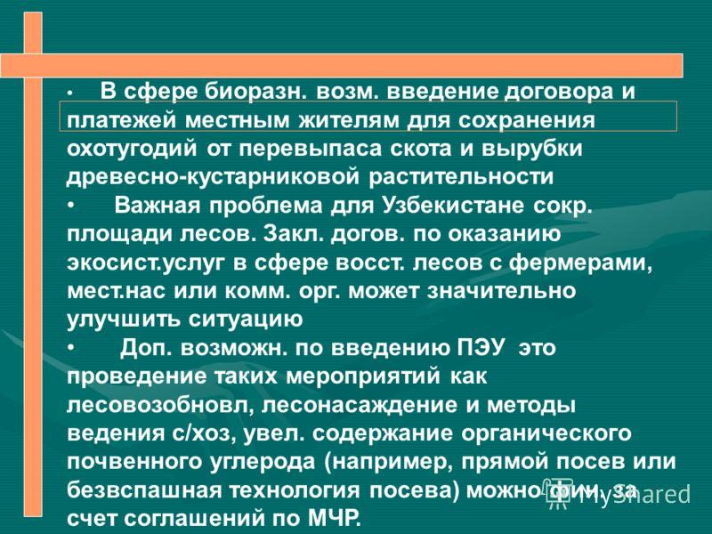 В сфере биоразн. возм. введение договора и платежей местным жителям для сохранения охотугодий от перевыпаса скота и вырубки древесно-кустарниковой растительности Важная проблема для Узбекистане сокр. площади лесов. Закл. догов. по оказанию экосист.ус