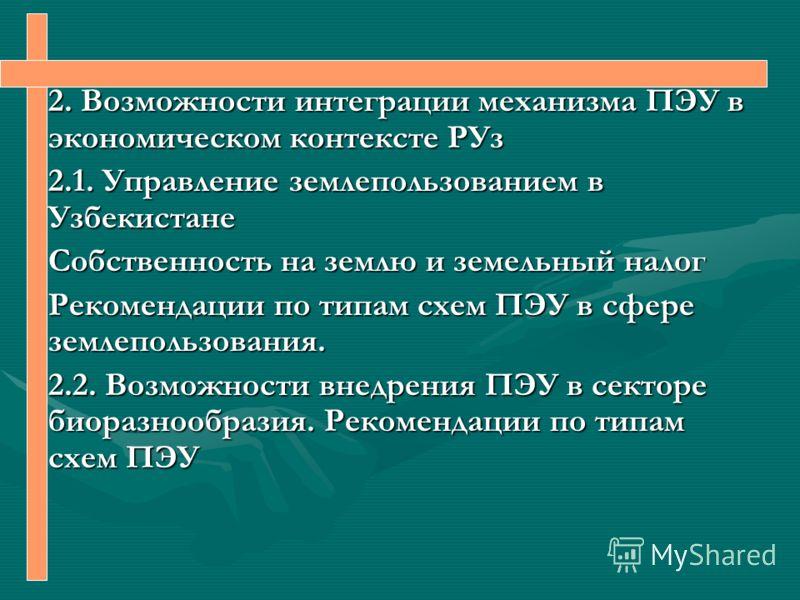 2. Возможности интеграции механизма ПЭУ в экономическом контексте РУз 2.1. Управление землепользованием в Узбекистане Собственность на землю и земельный налог Рекомендации по типам схем ПЭУ в сфере землепользования. 2.2. Возможности внедрения ПЭУ в с