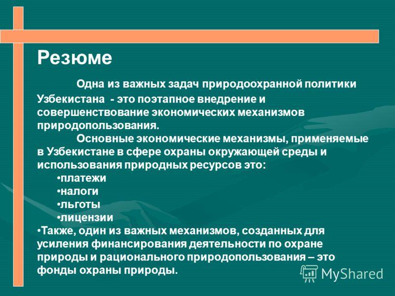 Резюме Одна из важных задач природоохранной политики Узбекистана - это поэтапное внедрение и совершенствование экономических механизмов природопользования. Основные экономические механизмы, применяемые в Узбекистане в сфере охраны окружающей среды и