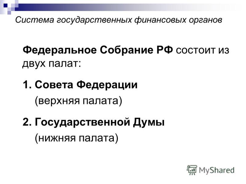 Система государственных финансовых органов Федеральное Собрание РФ состоит из двух палат: 1. Совета Федерации (верхняя палата) 2. Государственной Думы (нижняя палата)