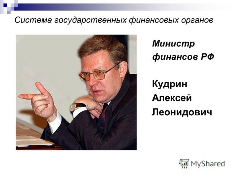 Система государственных финансовых органов Министр финансов РФ Кудрин Алексей Леонидович