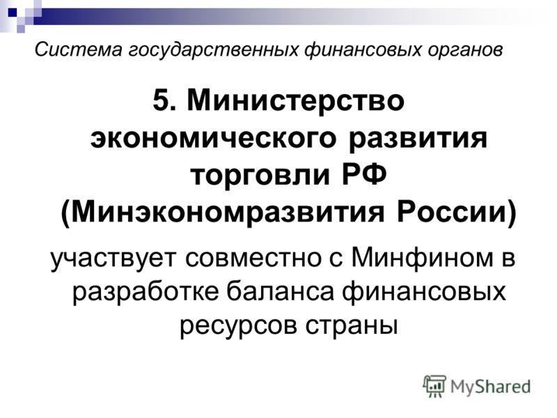 Система государственных финансовых органов 5. Министерство экономического развития торговли РФ (Минэкономразвития России) участвует совместно с Минфином в разработке баланса финансовых ресурсов страны