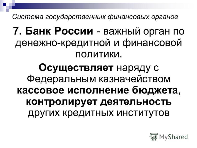 Система государственных финансовых органов 7. Банк России - важный орган по денежно-кредитной и финансовой политики. Осуществляет наряду с Федеральным казначейством кассовое исполнение бюджета, контролирует деятельность других кредитных институтов