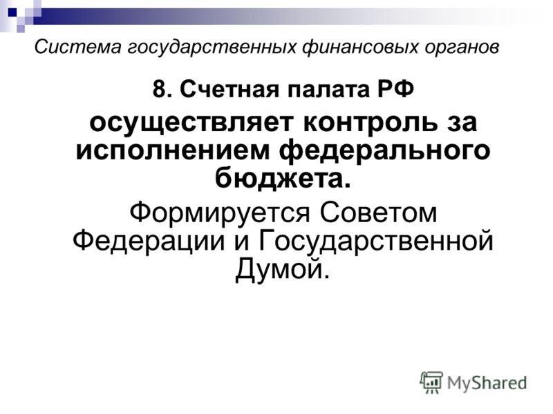 Система государственных финансовых органов 8. Счетная палата РФ осуществляет контроль за исполнением федерального бюджета. Формируется Советом Федерации и Государственной Думой.
