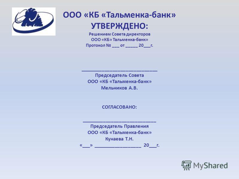 ООО «КБ «Тальменка-банк» УТВЕРЖДЕНО: Решением Совета директоров ООО «КБ» Тальменка-банк» Протокол ___ от _____ 20___г. _____________________________ Председатель Совета ООО «КБ «Тальменка-банк» Мельников А.В. СОГЛАСОВАНО: ____________________________